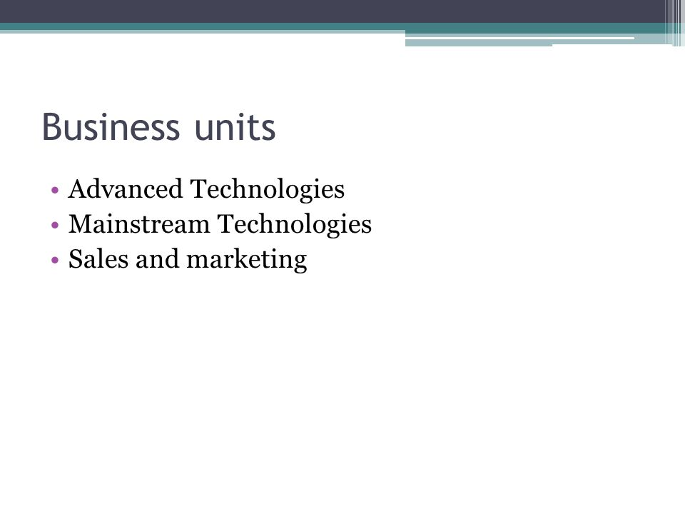 Business units Advanced Technologies Mainstream Technologies Sales and marketing