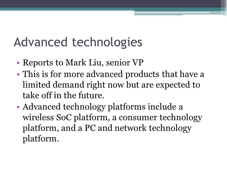 Advanced technologies Reports to Mark Liu, senior VP This is for more advanced products that have a limited demand right now but are expected to take