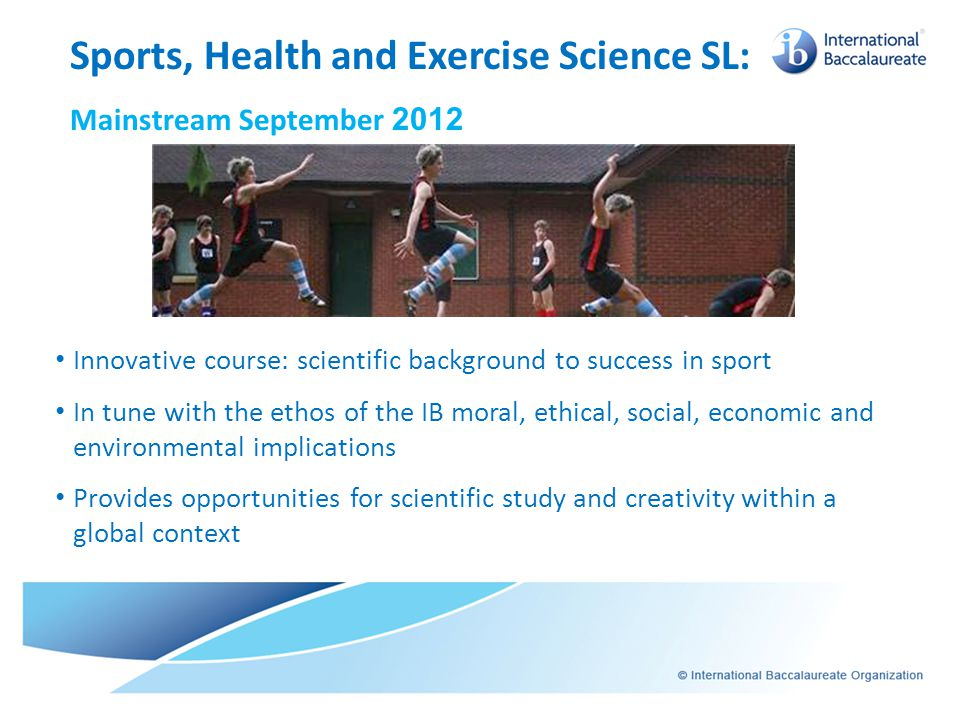 Innovative course: scientific background to success in sport In tune with the ethos of the IB moral, ethical, social, economic and environmental impli