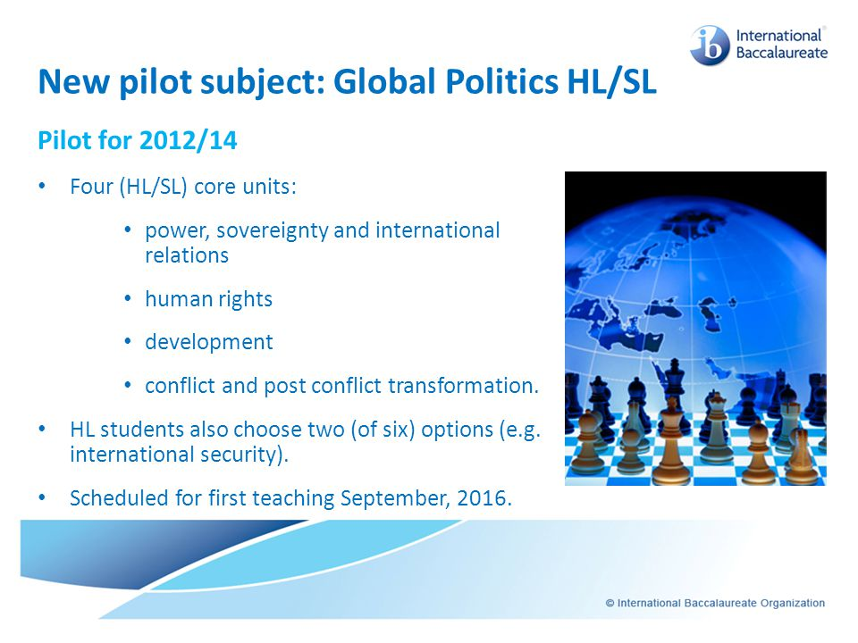 New pilot subject: Global Politics HL/SL Pilot for 2012/14 Four (HL/SL) core units: power, sovereignty and international relations human rights develo