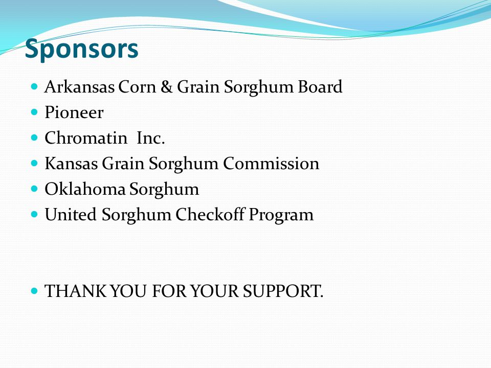 Sponsors Arkansas Corn & Grain Sorghum Board Pioneer Chromatin Inc. Kansas Grain Sorghum Commission Oklahoma Sorghum United Sorghum Checkoff Program T