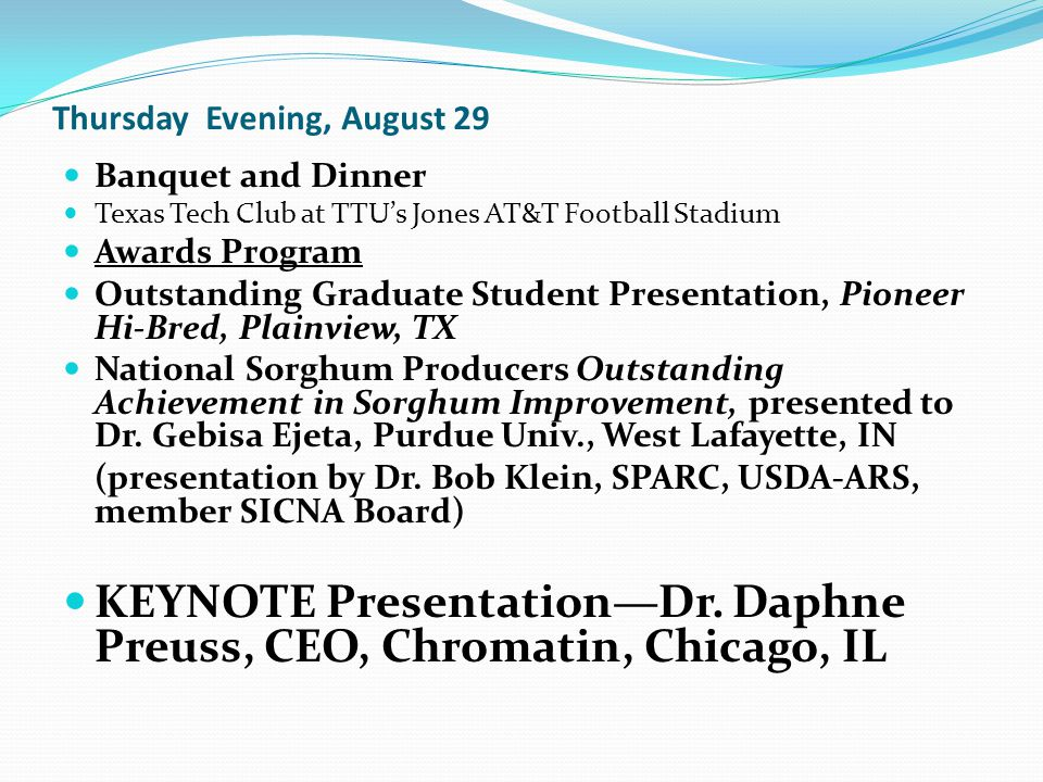 Thursday Evening, August 29 Banquet and Dinner Texas Tech Club at TTU's Jones AT&T Football Stadium Awards Program Outstanding Graduate Student Presentation, Pioneer Hi-Bred, Plainview, TX National Sorghum Producers Outstanding Achievement in Sorghum Improvement, presented to Dr.