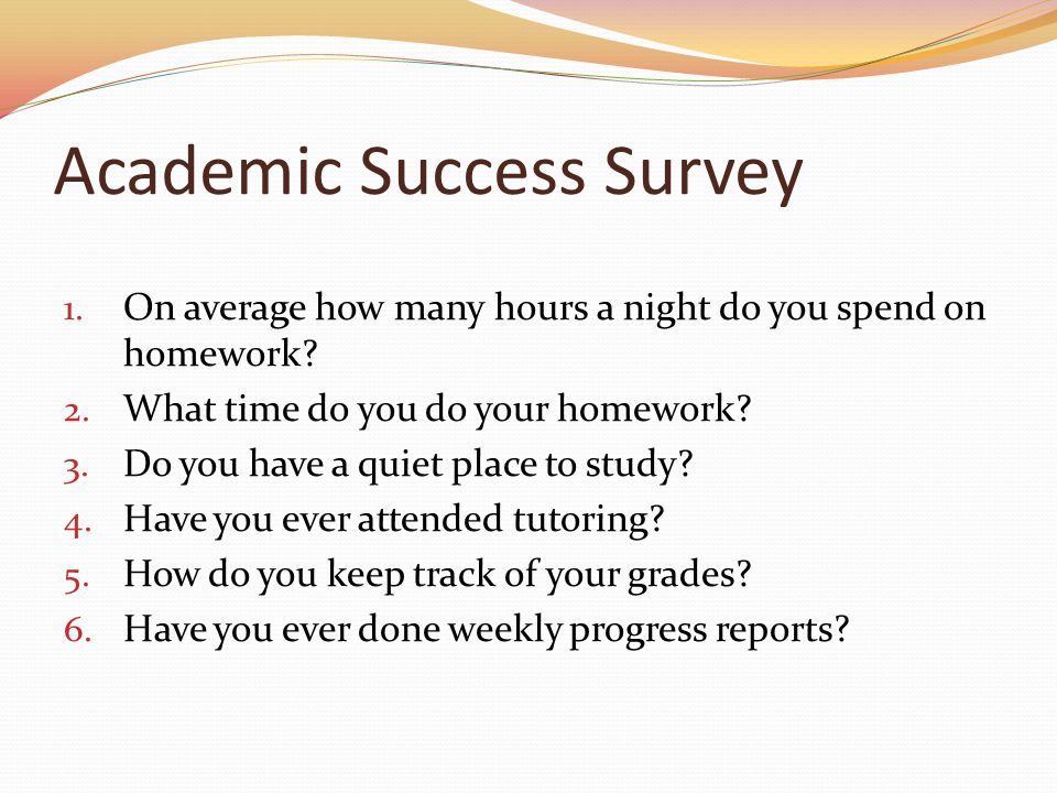 Academic Success Survey 1. On average how many hours a night do you spend on homework.