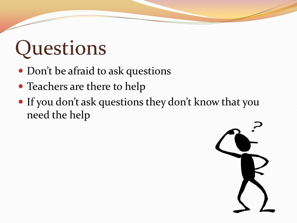 Questions Don't be afraid to ask questions Teachers are there to help If you don't ask questions they don't know that you need the help