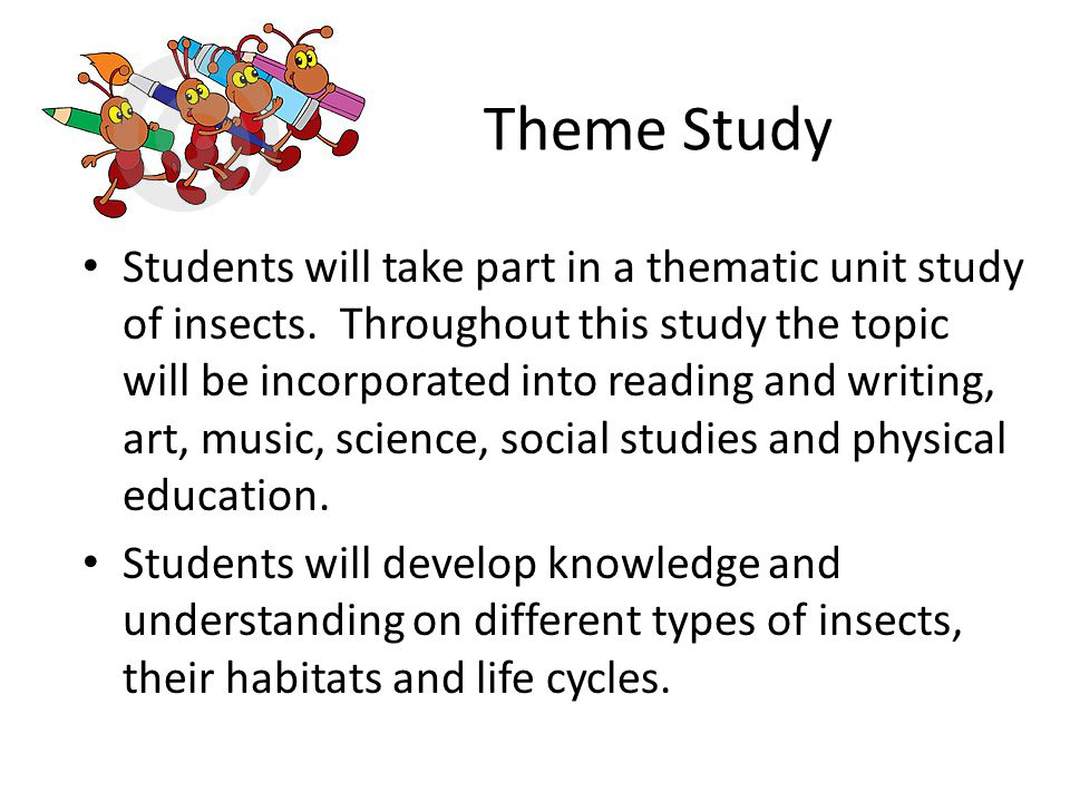 Theme Study Students will take part in a thematic unit study of insects.