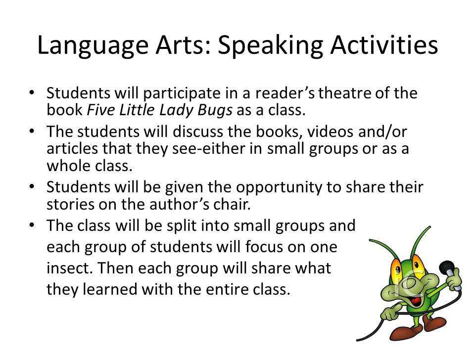 Language Arts: Speaking Activities Students will participate in a reader's theatre of the book Five Little Lady Bugs as a class.
