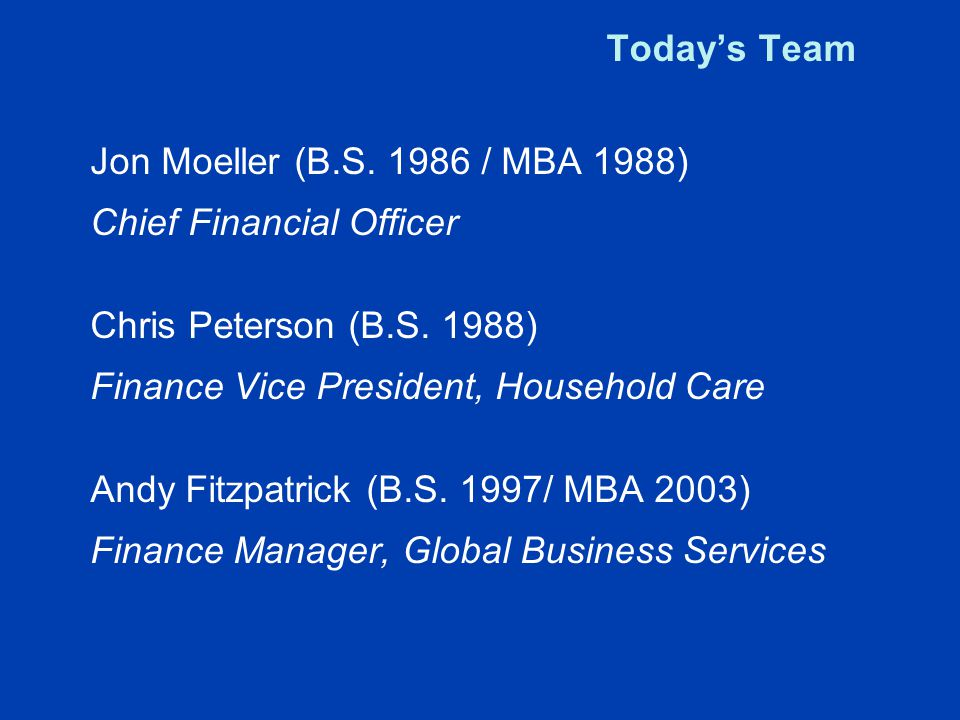 Jon Moeller RoleYear Food and Beverage Finance (Various Roles)1988-1994 Finance Director- China Laundry, Salted Snacks/ Personal Cleansing 1994-1998 Finance Director- Corporate Forecast and Analysis 1999 Finance VP Global Beauty Care2002-2006 Vice President and Treasurer2007 Chief Financial Officer2009
