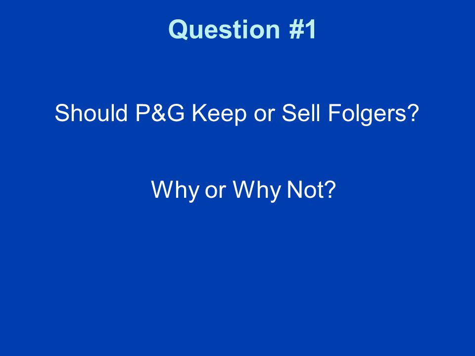 Question #1 Should P&G Keep or Sell Folgers? Why or Why Not?