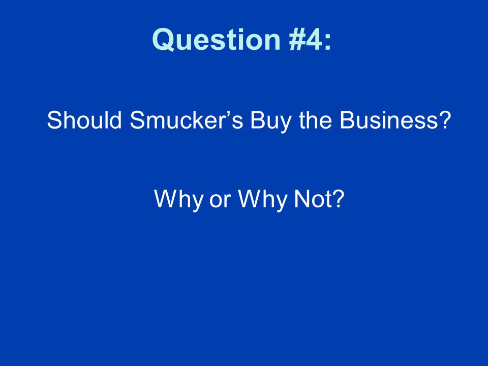 Question #4: Should Smucker's Buy the Business Why or Why Not