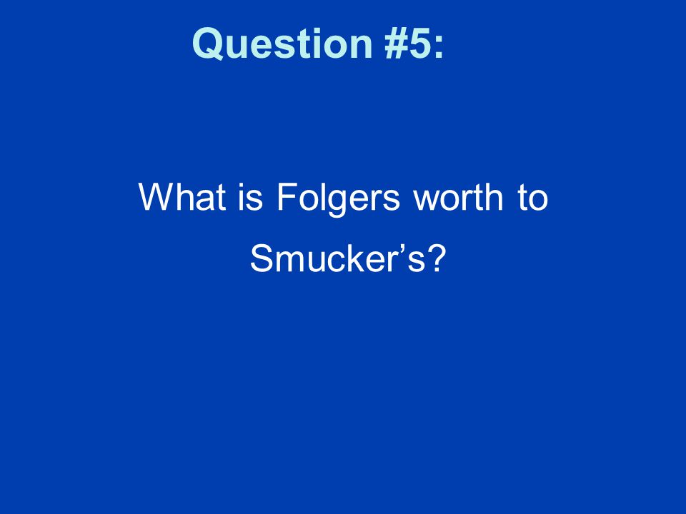 Question #5: What is Folgers worth to Smucker's?