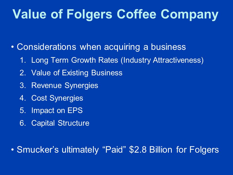 Value of Folgers Coffee Company Considerations when acquiring a business 1.Long Term Growth Rates (Industry Attractiveness) 2.Value of Existing Business 3.Revenue Synergies 4.Cost Synergies 5.Impact on EPS 6.Capital Structure Smucker's ultimately Paid $2.8 Billion for Folgers