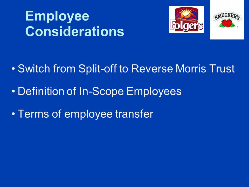 Employee Considerations Switch from Split-off to Reverse Morris Trust Definition of In-Scope Employees Terms of employee transfer