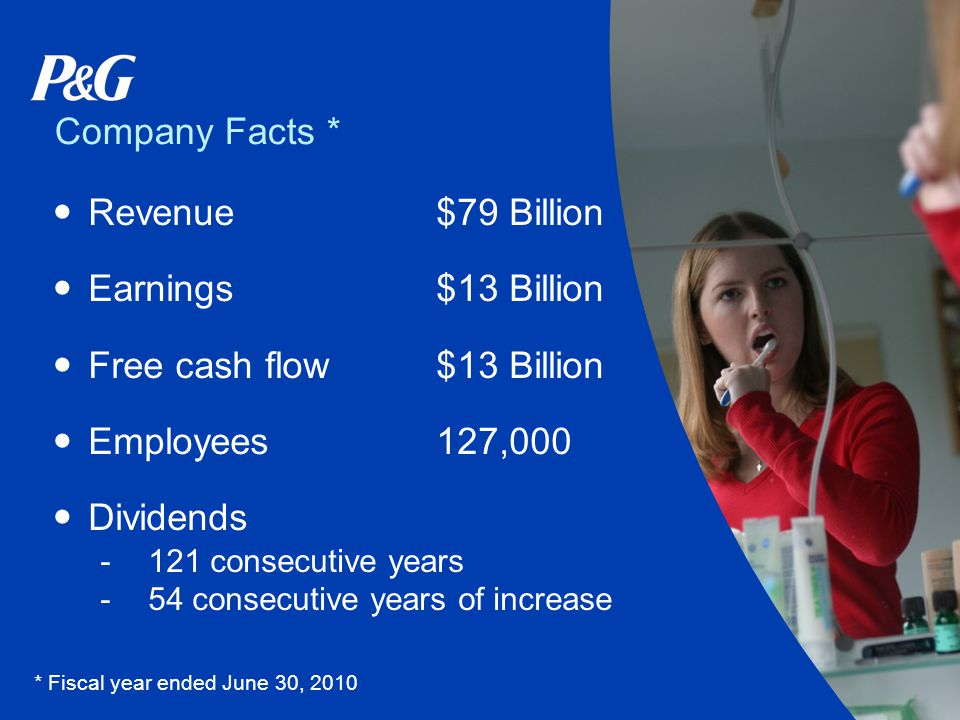 Company Facts * Revenue$79 Billion Earnings$13 Billion Free cash flow$13 Billion Employees127,000 Dividends -121 consecutive years -54 consecutive years of increase * Fiscal year ended June 30, 2010