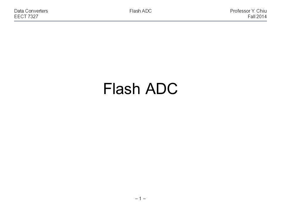 – 1 – Data ConvertersFlash ADCProfessor Y. Chiu EECT 7327Fall 2014 Flash ADC