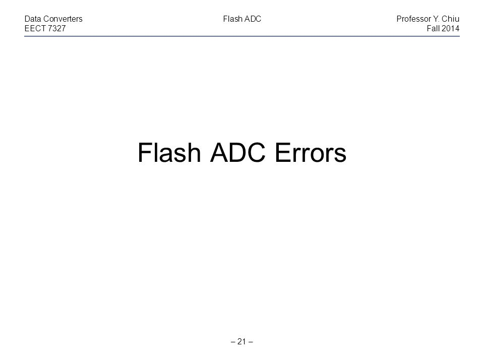 – 21 – Data ConvertersFlash ADCProfessor Y. Chiu EECT 7327Fall 2014 Flash ADC Errors