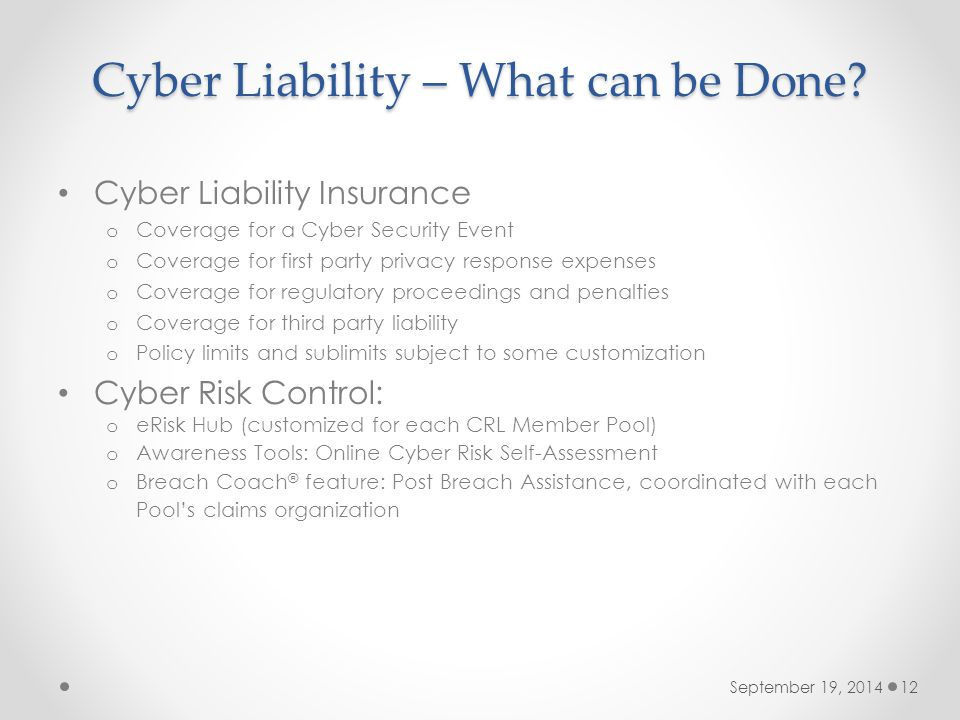 Cyber Liability – What can be Done? September 19, 201412 Cyber Liability Insurance o Coverage for a Cyber Security Event o Coverage for first party pr