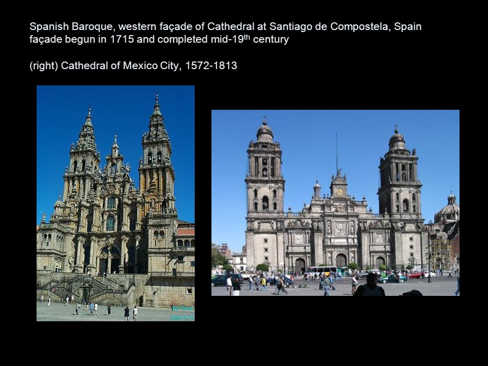 Spanish Baroque, western façade of Cathedral at Santiago de Compostela, Spain façade begun in 1715 and completed mid-19 th century (right) Cathedral of Mexico City, 1572-1813