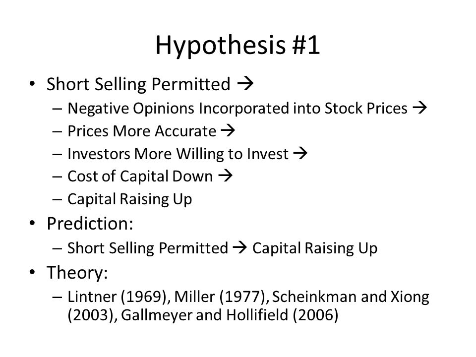 Hypothesis #1 Short Selling Permitted  – Negative Opinions Incorporated into Stock Prices  – Prices More Accurate  – Investors More Willing to Invest  – Cost of Capital Down  – Capital Raising Up Prediction: – Short Selling Permitted  Capital Raising Up Theory: – Lintner (1969), Miller (1977), Scheinkman and Xiong (2003), Gallmeyer and Hollifield (2006)