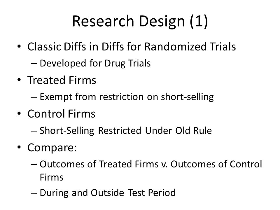 Research Design (1) Classic Diffs in Diffs for Randomized Trials – Developed for Drug Trials Treated Firms – Exempt from restriction on short-selling Control Firms – Short-Selling Restricted Under Old Rule Compare: – Outcomes of Treated Firms v.