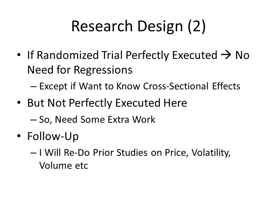 Research Design (2) If Randomized Trial Perfectly Executed  No Need for Regressions – Except if Want to Know Cross-Sectional Effects But Not Perfectly Executed Here – So, Need Some Extra Work Follow-Up – I Will Re-Do Prior Studies on Price, Volatility, Volume etc