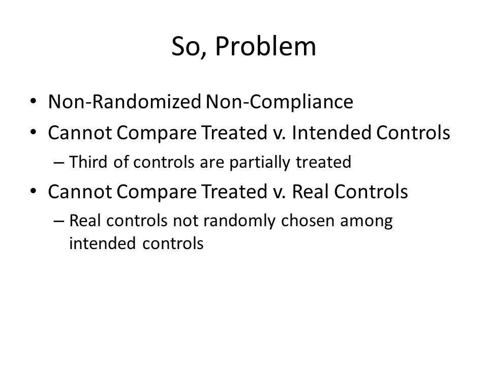 So, Problem Non-Randomized Non-Compliance Cannot Compare Treated v. Intended Controls – Third of controls are partially treated Cannot Compare Treated