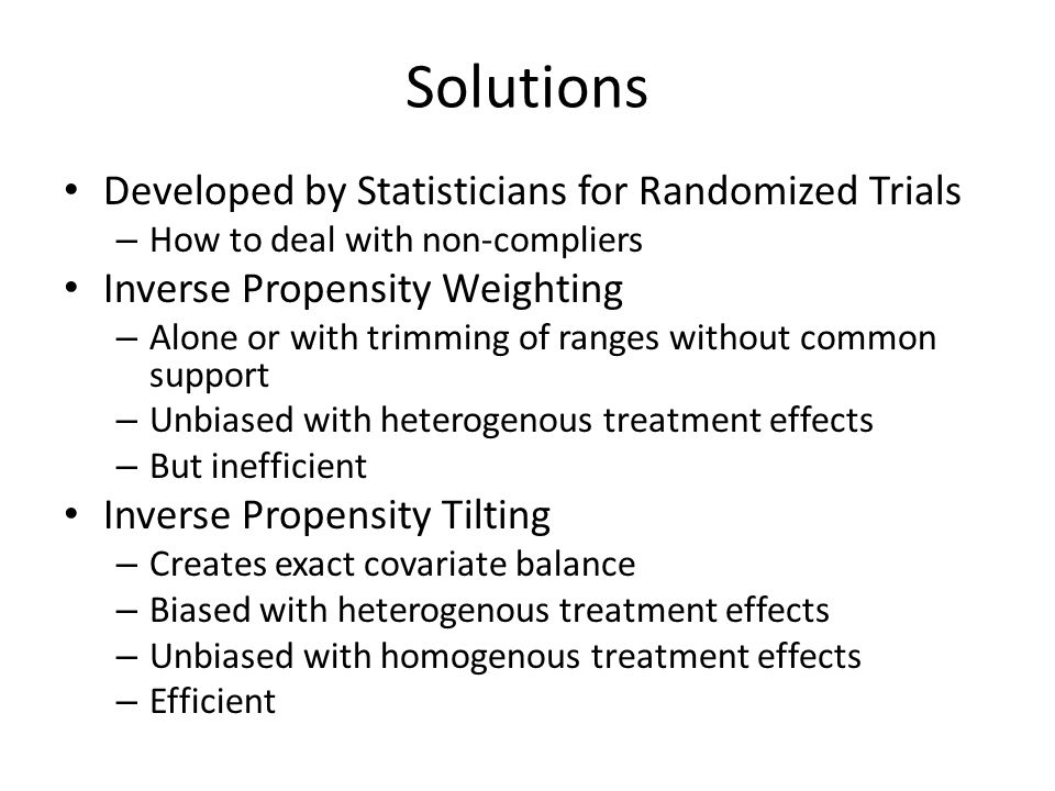 Solutions Developed by Statisticians for Randomized Trials – How to deal with non-compliers Inverse Propensity Weighting – Alone or with trimming of ranges without common support – Unbiased with heterogenous treatment effects – But inefficient Inverse Propensity Tilting – Creates exact covariate balance – Biased with heterogenous treatment effects – Unbiased with homogenous treatment effects – Efficient