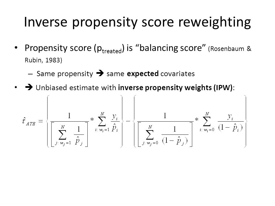 Propensity score (p treated ) is balancing score (Rosenbaum & Rubin, 1983) – Same propensity  same expected covariates  Unbiased estimate with inverse propensity weights (IPW): Inverse propensity score reweighting