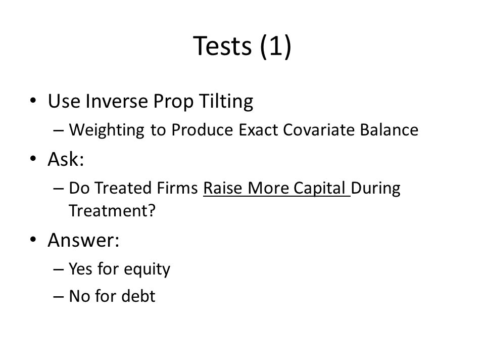 Tests (1) Use Inverse Prop Tilting – Weighting to Produce Exact Covariate Balance Ask: – Do Treated Firms Raise More Capital During Treatment.