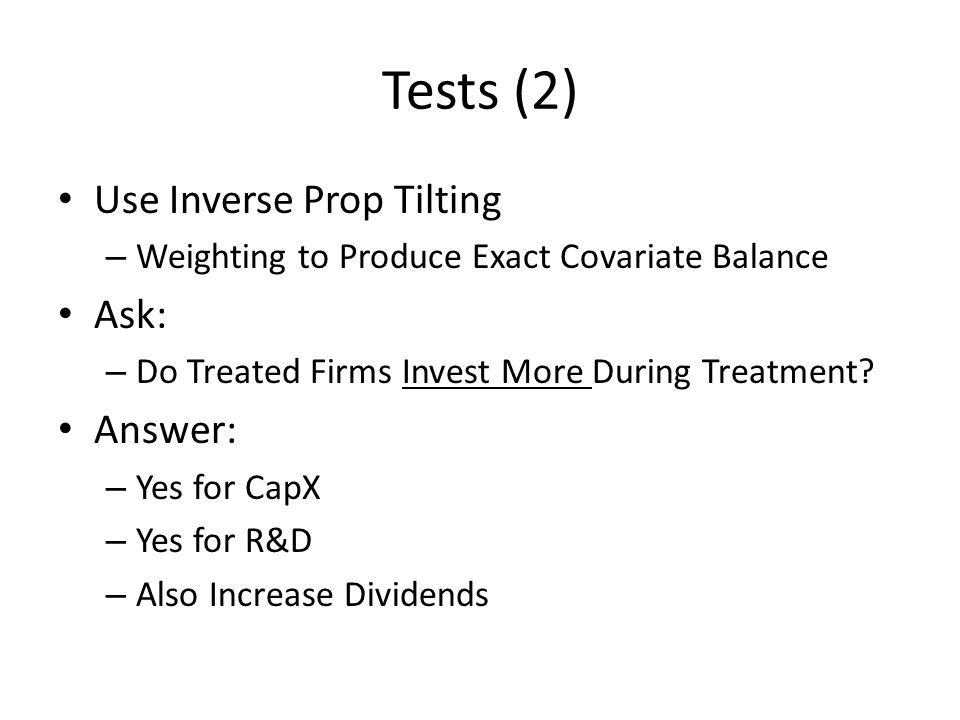 Tests (2) Use Inverse Prop Tilting – Weighting to Produce Exact Covariate Balance Ask: – Do Treated Firms Invest More During Treatment.