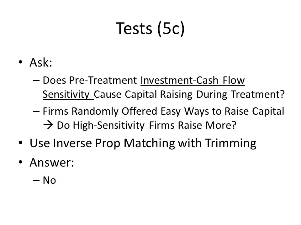 Tests (5c) Ask: – Does Pre-Treatment Investment-Cash Flow Sensitivity Cause Capital Raising During Treatment? – Firms Randomly Offered Easy Ways to Ra