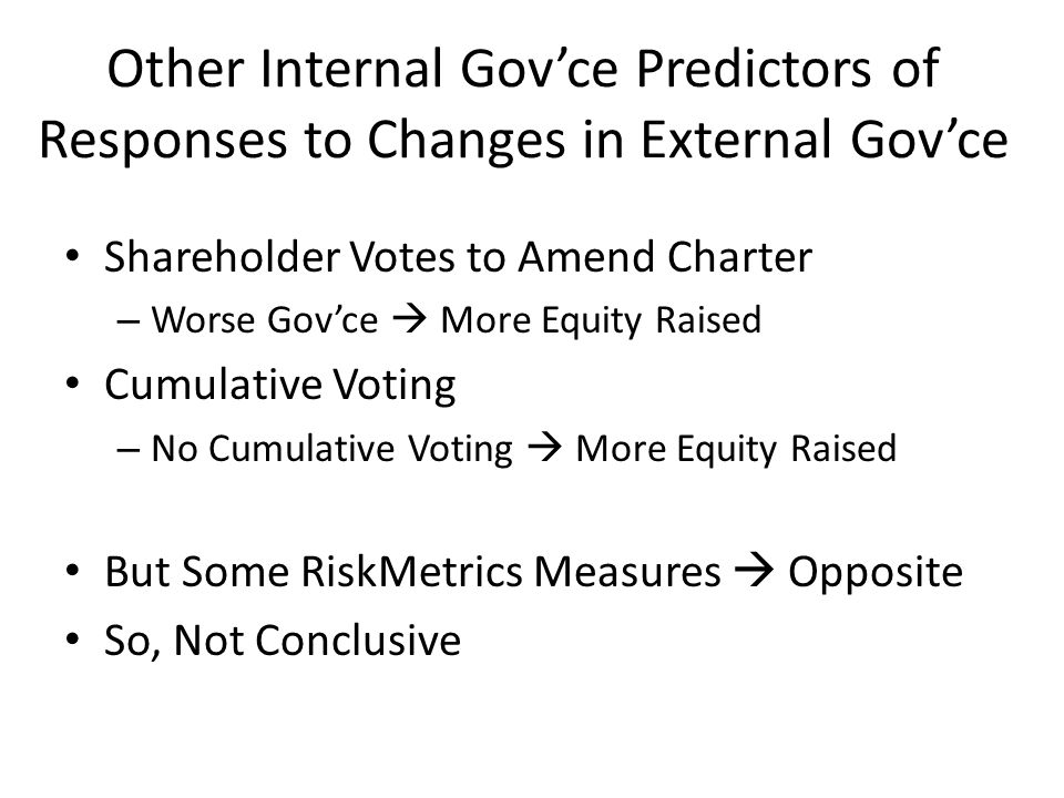 Other Internal Gov'ce Predictors of Responses to Changes in External Gov'ce Shareholder Votes to Amend Charter – Worse Gov'ce  More Equity Raised Cumulative Voting – No Cumulative Voting  More Equity Raised But Some RiskMetrics Measures  Opposite So, Not Conclusive