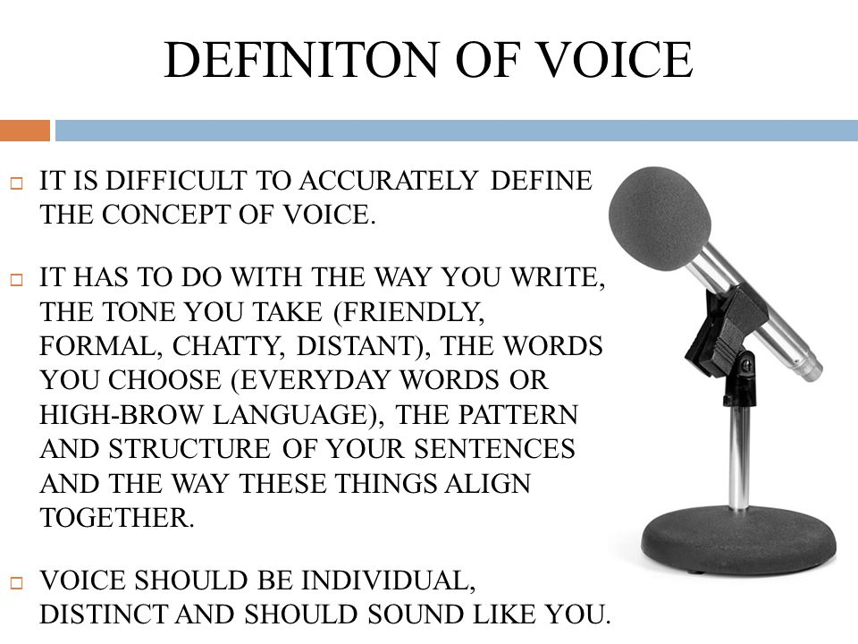 DEFINITON OF VOICE  IT IS DIFFICULT TO ACCURATELY DEFINE THE CONCEPT OF VOICE.  IT HAS TO DO WITH THE WAY YOU WRITE, THE TONE YOU TAKE (FRIENDLY, FO