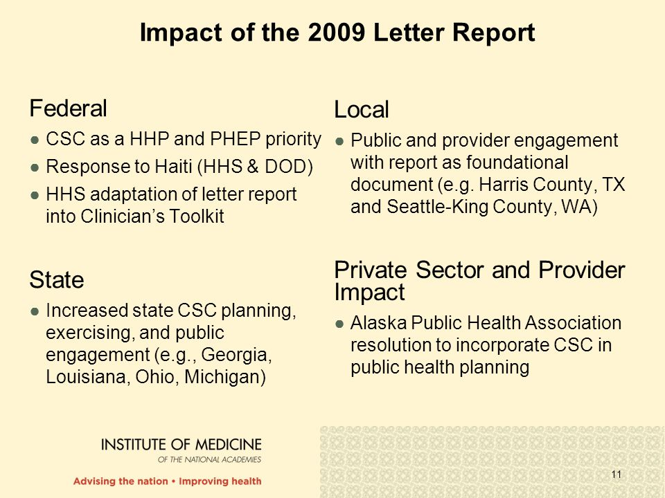 11 Impact of the 2009 Letter Report Federal ●CSC as a HHP and PHEP priority ●Response to Haiti (HHS & DOD) ●HHS adaptation of letter report into Clinician's Toolkit State ●Increased state CSC planning, exercising, and public engagement (e.g., Georgia, Louisiana, Ohio, Michigan) Local ●Public and provider engagement with report as foundational document (e.g.