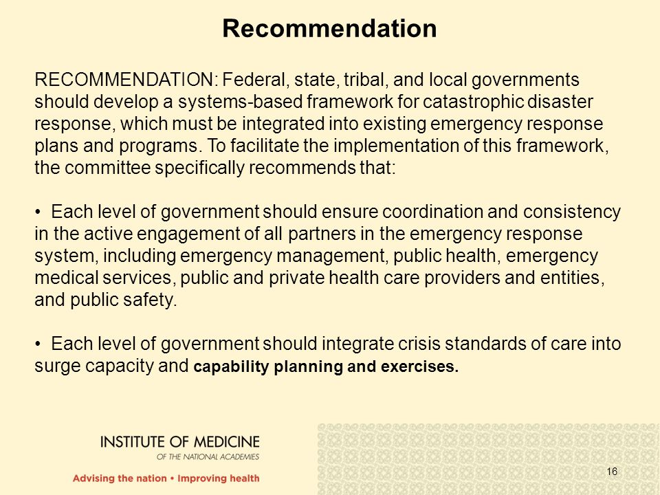 16 Recommendation RECOMMENDATION: Federal, state, tribal, and local governments should develop a systems-based framework for catastrophic disaster response, which must be integrated into existing emergency response plans and programs.