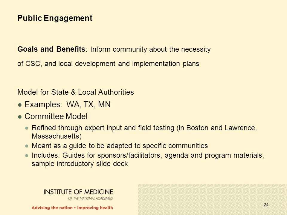 24 Public Engagement Goals and Benefits: Inform community about the necessity of CSC, and local development and implementation plans Model for State & Local Authorities ●Examples: WA, TX, MN ●Committee Model ●Refined through expert input and field testing (in Boston and Lawrence, Massachusetts) ●Meant as a guide to be adapted to specific communities ●Includes: Guides for sponsors/facilitators, agenda and program materials, sample introductory slide deck