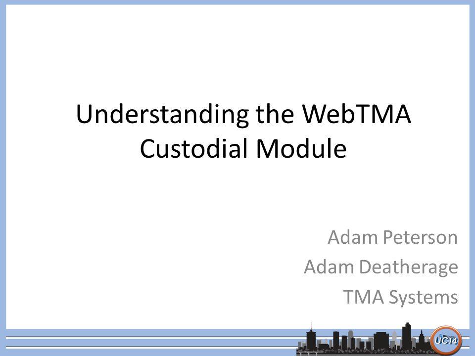 Understanding the WebTMA Custodial Module Adam Peterson Adam Deatherage TMA Systems