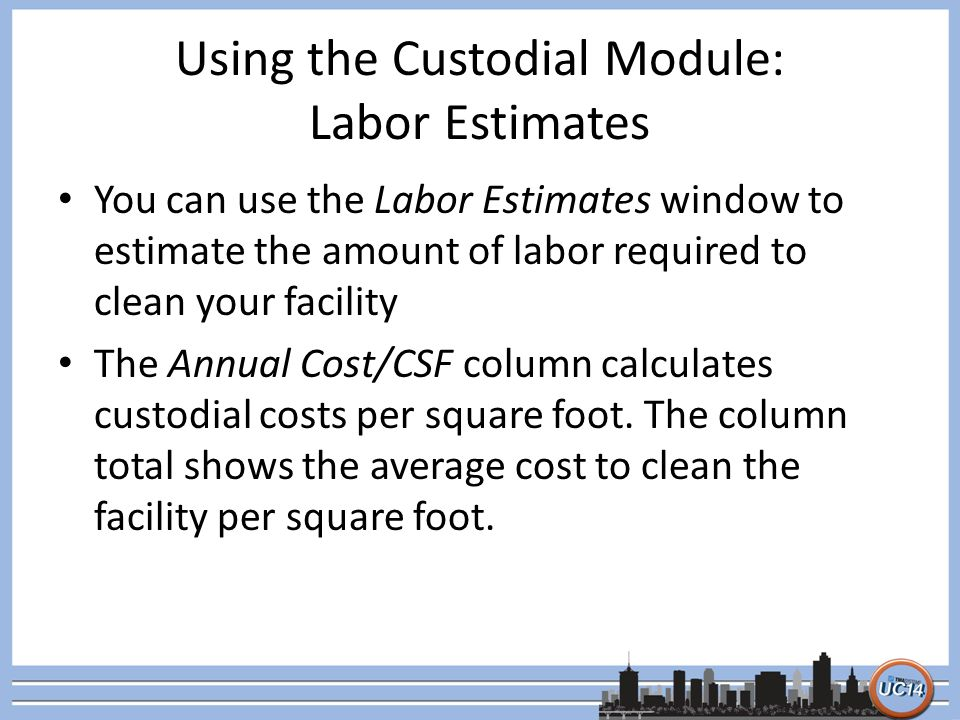 Using the Custodial Module: Labor Estimates You can use the Labor Estimates window to estimate the amount of labor required to clean your facility The