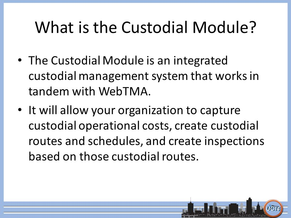 What is the Custodial Module? The Custodial Module is an integrated custodial management system that works in tandem with WebTMA. It will allow your o