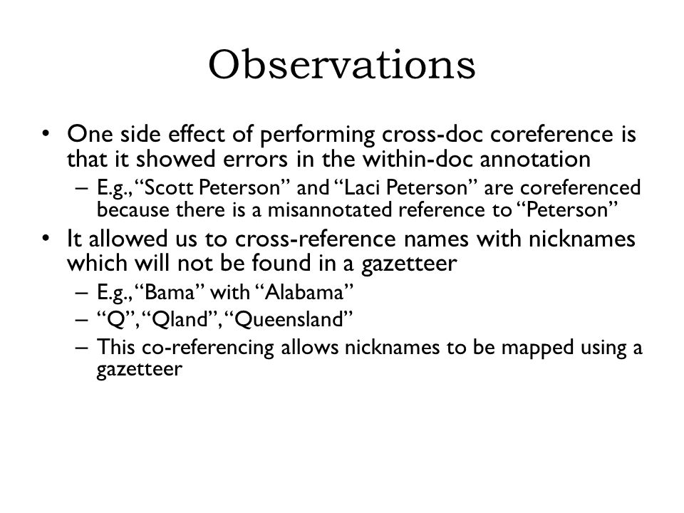 Observations One side effect of performing cross-doc coreference is that it showed errors in the within-doc annotation – E.g., Scott Peterson and Laci Peterson are coreferenced because there is a misannotated reference to Peterson It allowed us to cross-reference names with nicknames which will not be found in a gazetteer – E.g., Bama with Alabama – Q , Qland , Queensland – This co-referencing allows nicknames to be mapped using a gazetteer