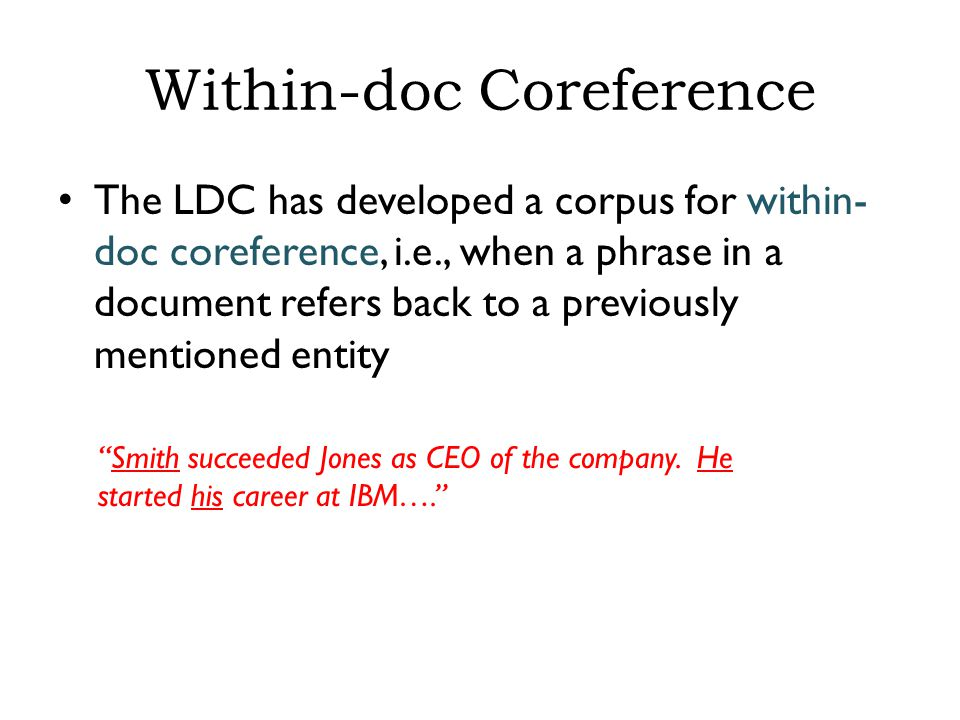 Within-doc Coreference The LDC has developed a corpus for within- doc coreference, i.e., when a phrase in a document refers back to a previously mentioned entity Smith succeeded Jones as CEO of the company.