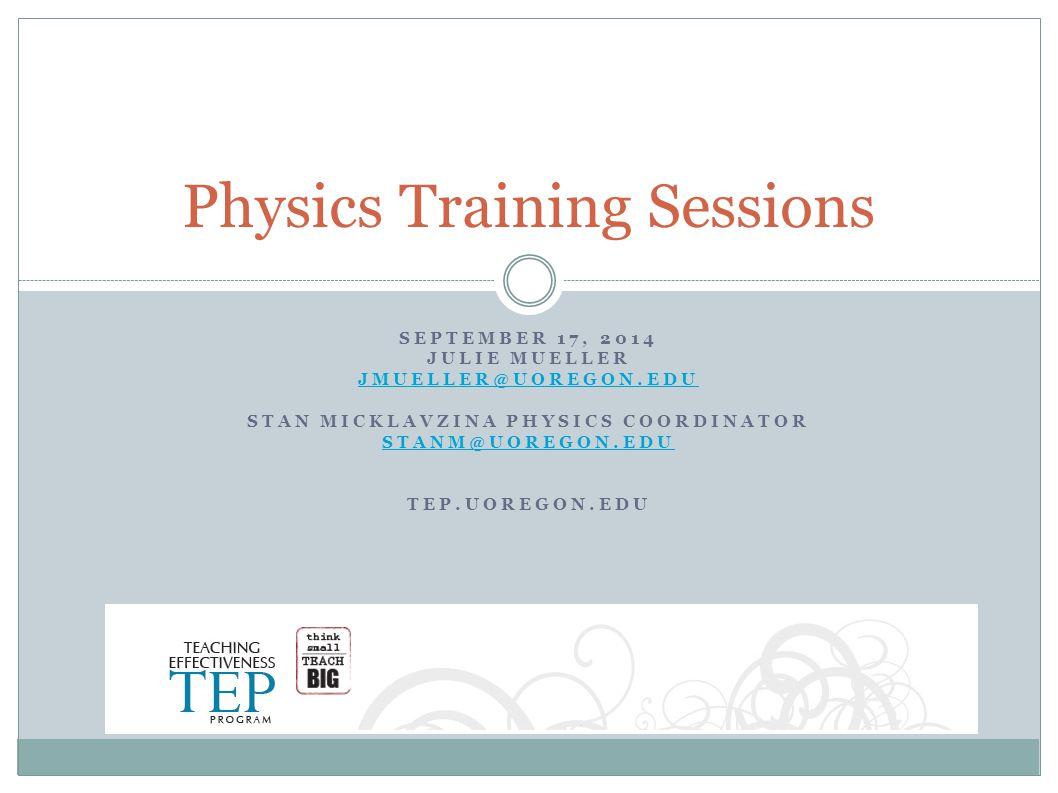SEPTEMBER 17, 2014 JULIE MUELLER JMUELLER@UOREGON.EDU STAN MICKLAVZINA PHYSICS COORDINATOR STANM@UOREGON.EDU TEP.UOREGON.EDU Physics Training Sessions