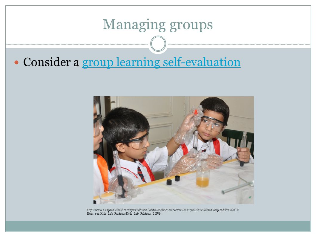 Managing groups Consider a group learning self-evaluationgroup learning self-evaluation http://www.asiapacific.basf.com/apex/AP/AsiaPacific/en/function/conversions:/publish/AsiaPacific/upload/Press2011/ High_res/Kids_Lab_Pakistan/Kids_Lab_Pakistan_2.JPG