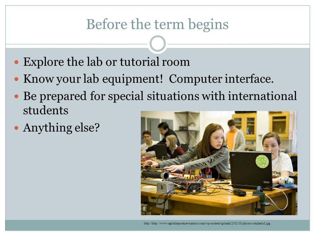 Before the term begins Explore the lab or tutorial room Know your lab equipment.