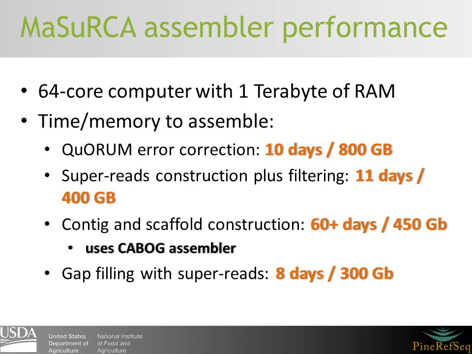 MaSuRCA assembler performance 64-core computer with 1 Terabyte of RAM Time/memory to assemble: 10 days / 800 GB QuORUM error correction: 10 days / 800