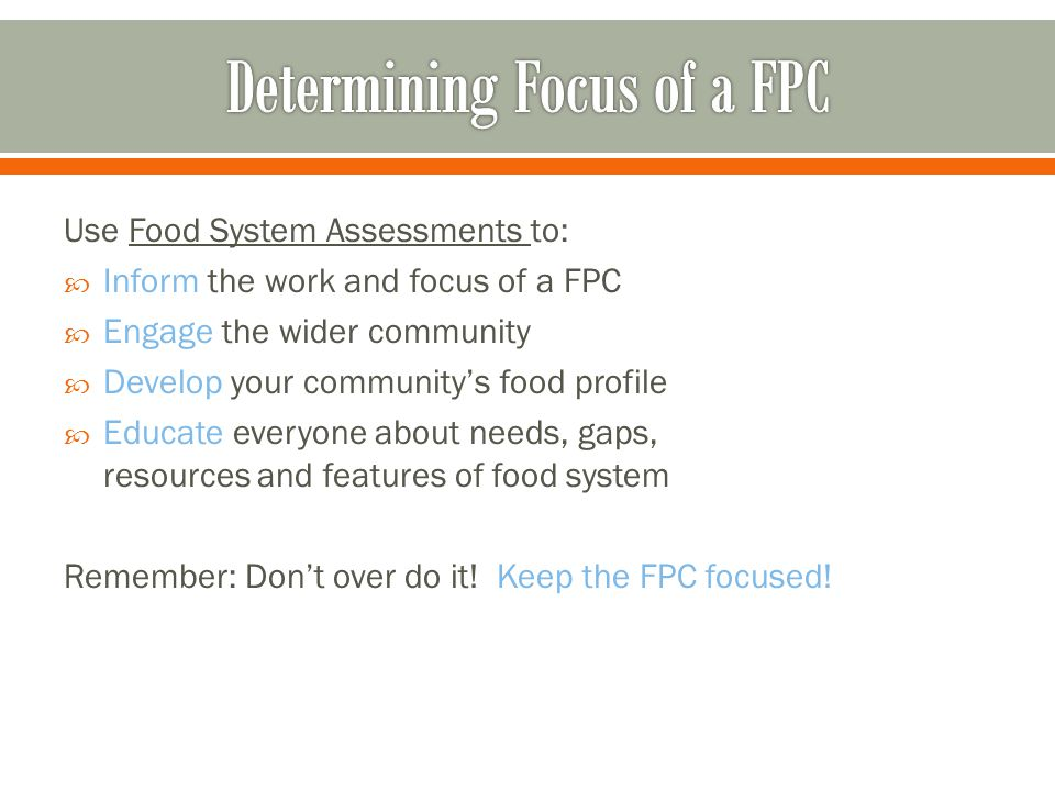 Use Food System Assessments to:  Inform the work and focus of a FPC  Engage the wider community  Develop your community's food profile  Educate everyone about needs, gaps, resources and features of food system Remember: Don't over do it.