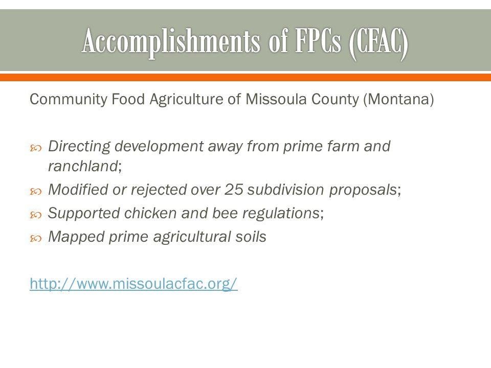 Community Food Agriculture of Missoula County (Montana)  Directing development away from prime farm and ranchland;  Modified or rejected over 25 subdivision proposals;  Supported chicken and bee regulations;  Mapped prime agricultural soils http://www.missoulacfac.org/