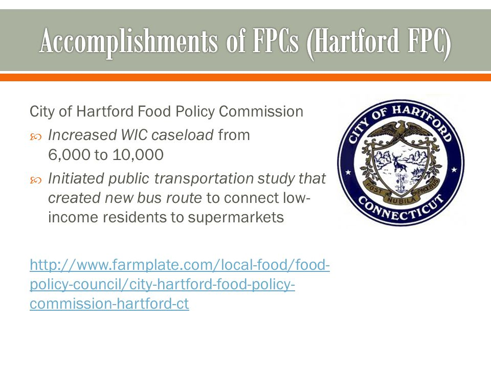 City of Hartford Food Policy Commission  Increased WIC caseload from 6,000 to 10,000  Initiated public transportation study that created new bus route to connect low- income residents to supermarkets http://www.farmplate.com/local-food/food- policy-council/city-hartford-food-policy- commission-hartford-ct