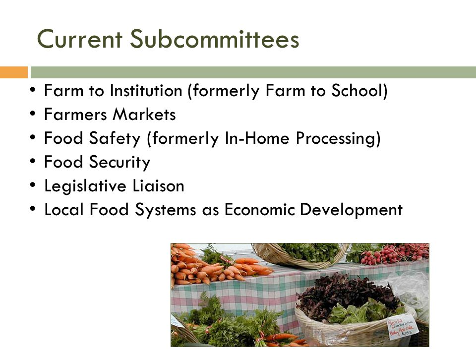 Current Subcommittees Farm to Institution (formerly Farm to School) Farmers Markets Food Safety (formerly In-Home Processing) Food Security Legislative Liaison Local Food Systems as Economic Development