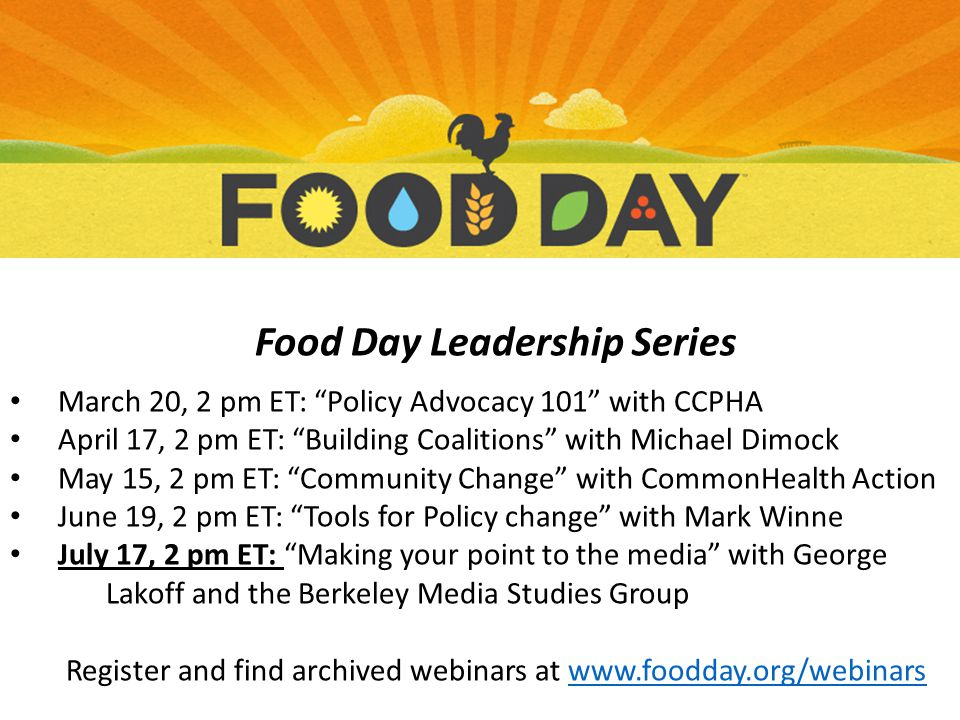 Food Day Leadership Series March 20, 2 pm ET: Policy Advocacy 101 with CCPHA April 17, 2 pm ET: Building Coalitions with Michael Dimock May 15, 2 pm ET: Community Change with CommonHealth Action June 19, 2 pm ET: Tools for Policy change with Mark Winne July 17, 2 pm ET: Making your point to the media with George Lakoff and the Berkeley Media Studies Group Register and find archived webinars at www.foodday.org/webinarswww.foodday.org/webinars