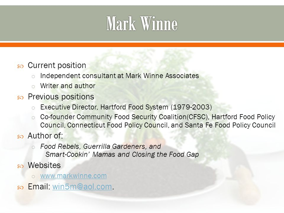  Current position o Independent consultant at Mark Winne Associates o Writer and author  Previous positions o Executive Director, Hartford Food System (1979-2003) o Co-founder Community Food Security Coalition(CFSC), Hartford Food Policy Council, Connecticut Food Policy Council, and Santa Fe Food Policy Council  Author of: o Food Rebels, Guerrilla Gardeners, and Smart-Cookin' Mamas and Closing the Food Gap  Websites o www.markwinne.com www.markwinne.com  Email: win5m@aol.com.win5m@aol.com